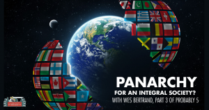 PANARCHY - With Wes Bertrand, Integral Theory Part 3 [PODCAST #680]